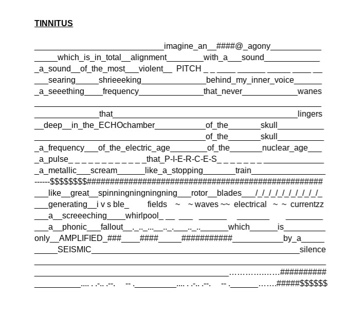 This concrete poem simulates the experience of a sufferer of tinnitus, the sensation of hallucinated harsh sounds. The majority of people will experience tinnitus at some point, usually intermittently for very short periods of time, however there are a minority who live with a persistent tinnitus due to untreatable damage to the inner ear. Though it can sometimes be heard in the form of a low humming, or a specific tune or song set on repeat, it is most commonly experienced as a very loud, high pitched and continous ringing in the ears which can be extremely distressing for chronic sufferers. In the poem the shape and situation of text, the use of symbols, lines, repetitions and spacing is intended to move language onto the level of sound, as if reading from an alternate form of musical notation. The use of morse code in the final line of the text, enforces this overlap between sound and language, and also serves to express the inner torment, and sense of entrapment experienced by those with tinnitus.